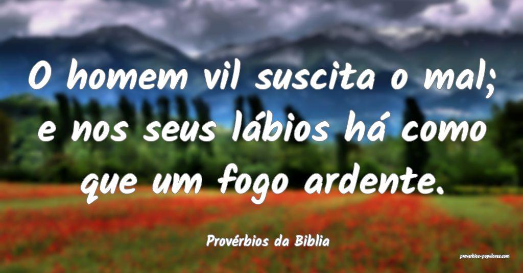 Provérbios da Biblia - O homem vil suscita o mal; ...