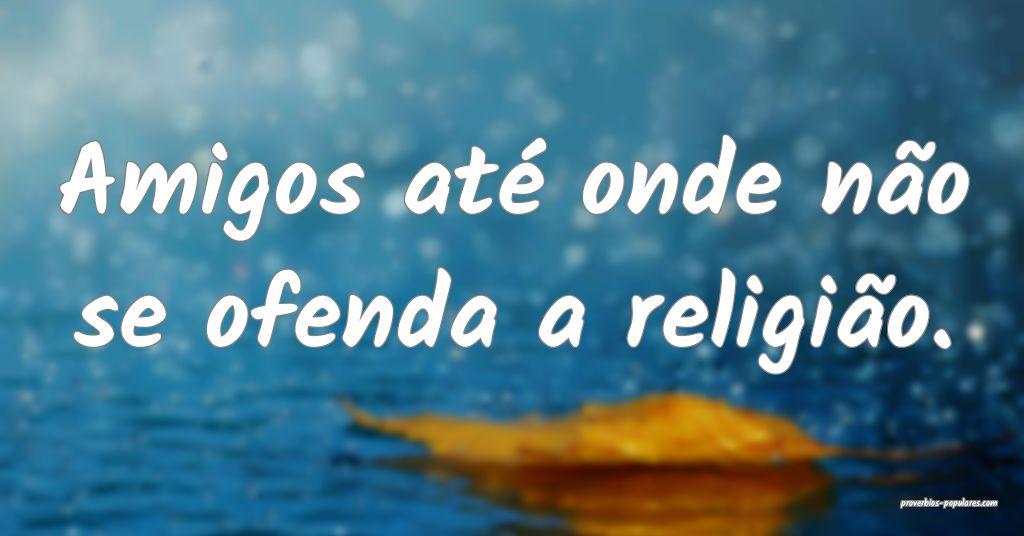 Amigos até onde não se ofenda a religião.  ...