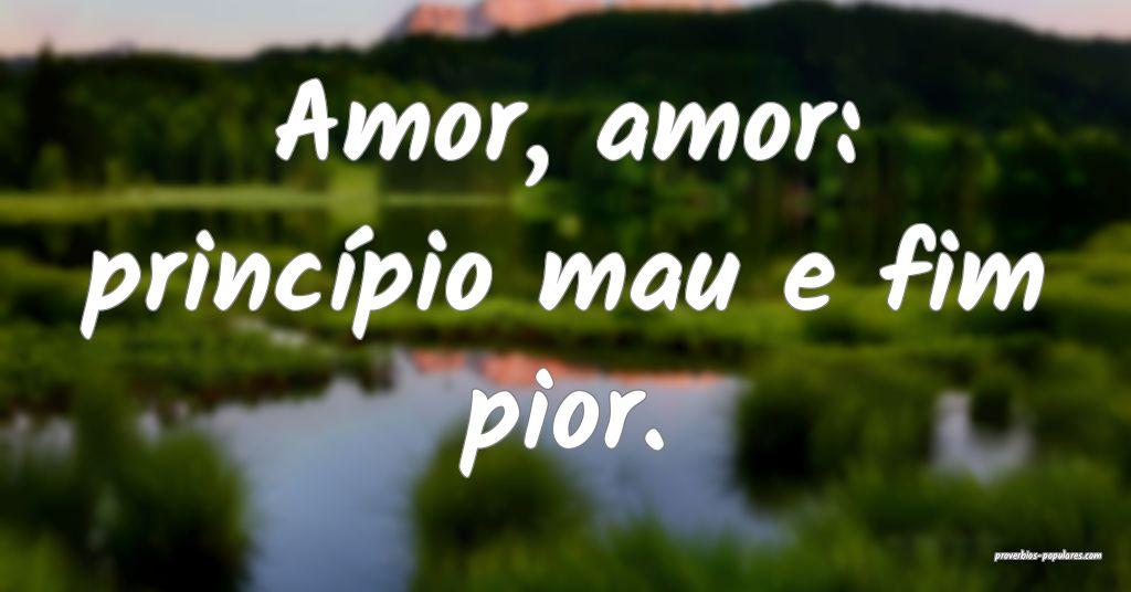 Amor, amor: princípio mau e fim pior.  ...