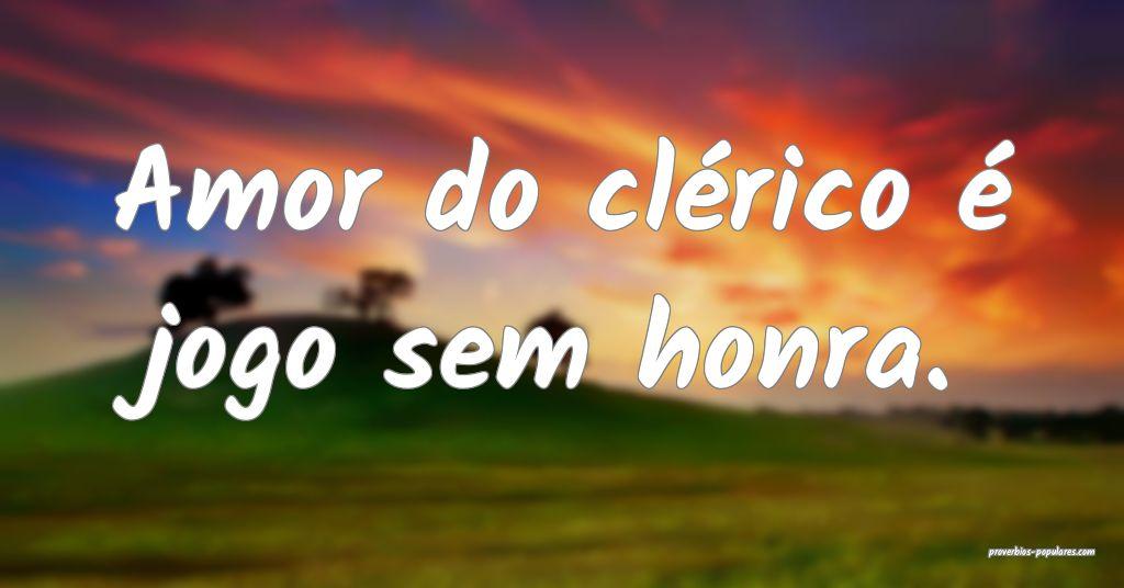 Amor do clérico é jogo sem honra.  ...