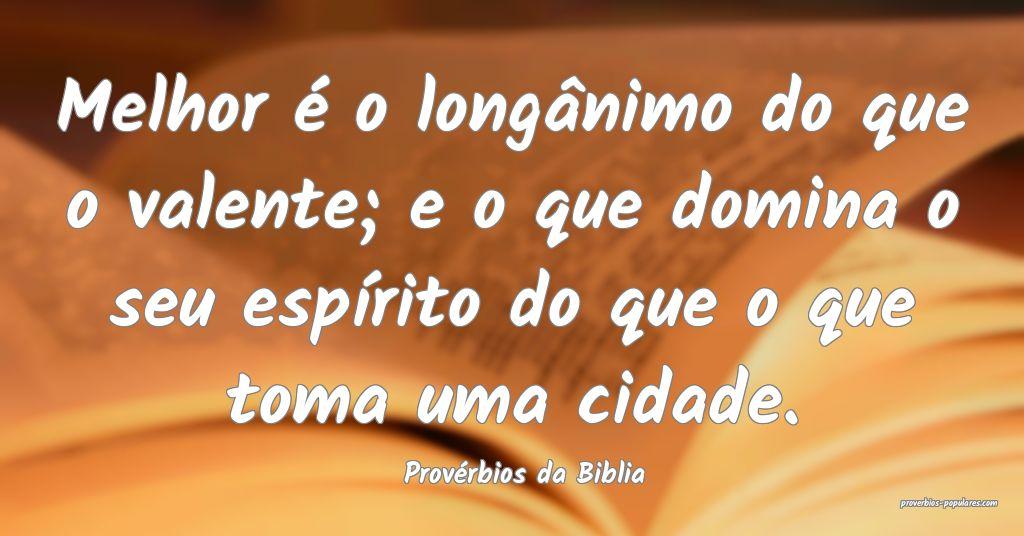 Provérbios da Biblia - Melhor é o longânimo do  ...