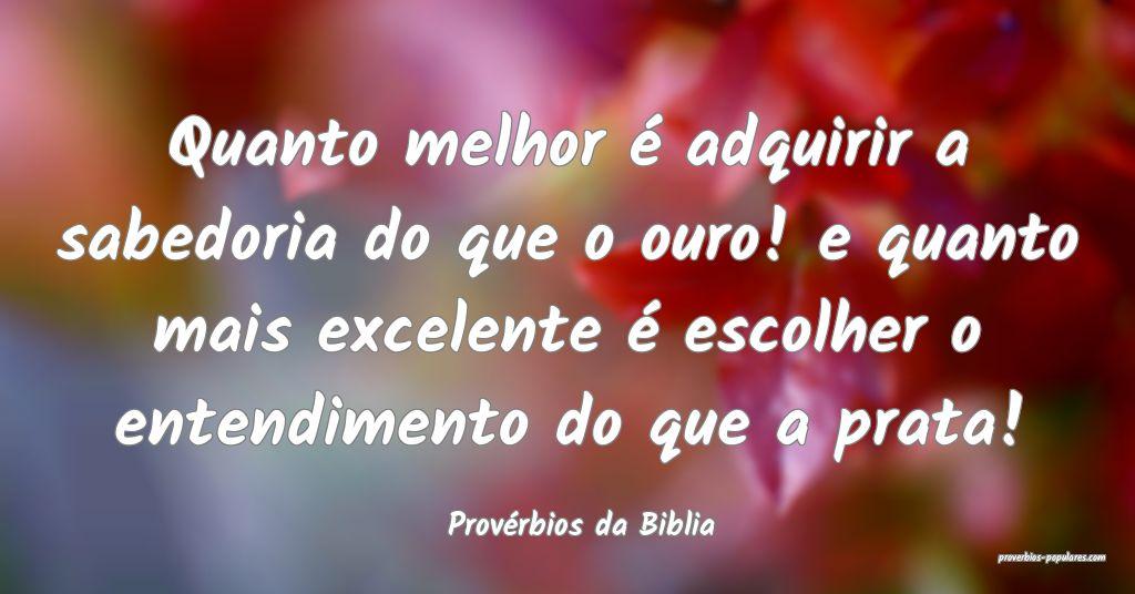 Provérbios da Biblia - Quanto melhor é adquirir  ...