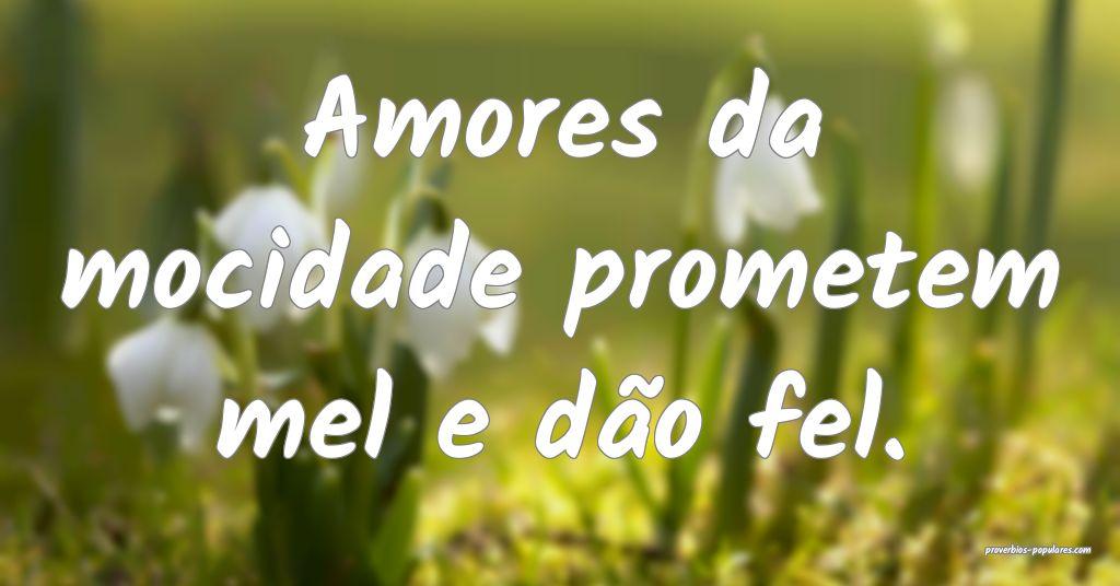 Amores da mocidade prometem mel e dão fel.  ...