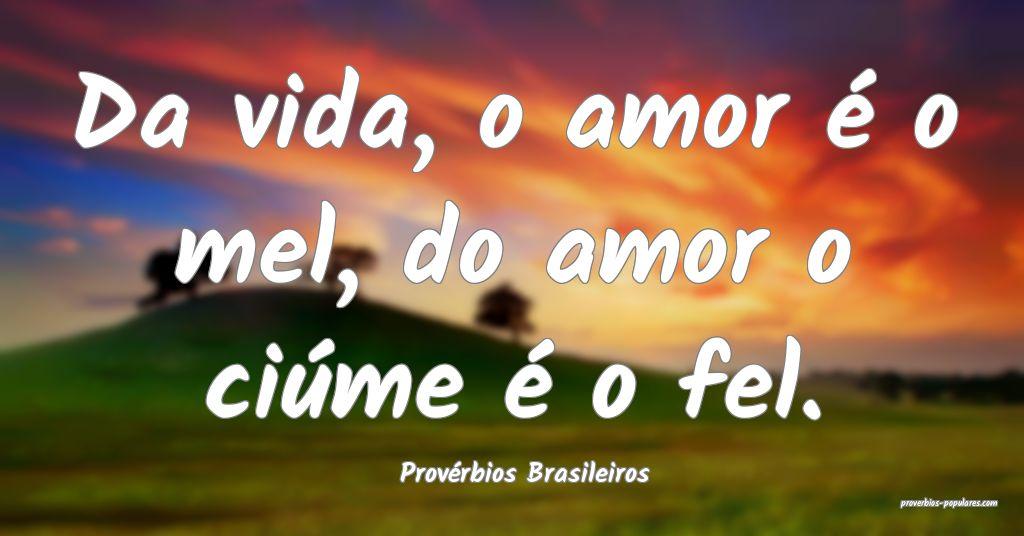 Provérbios Brasileiros - Da vida, o amor é o mel ...