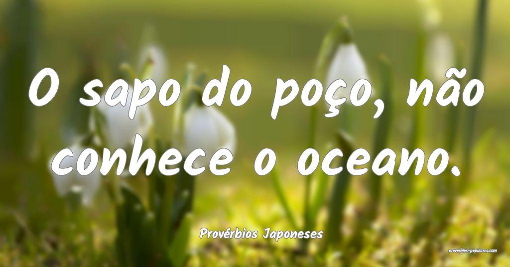 Provérbios Japoneses - O sapo do poço, não conh ...