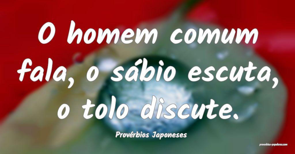 Provérbios Japoneses - O homem comum fala, o sáb ...