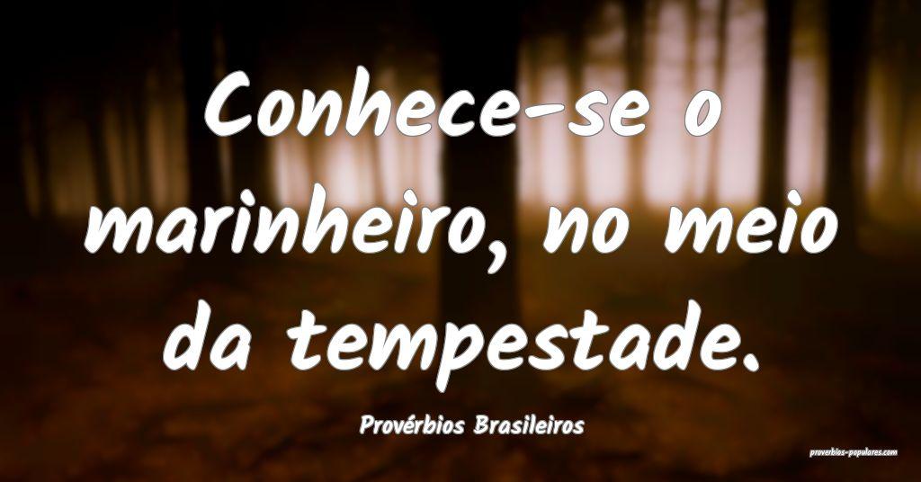 Provérbios Brasileiros - Conhece-se o marinheiro, ...