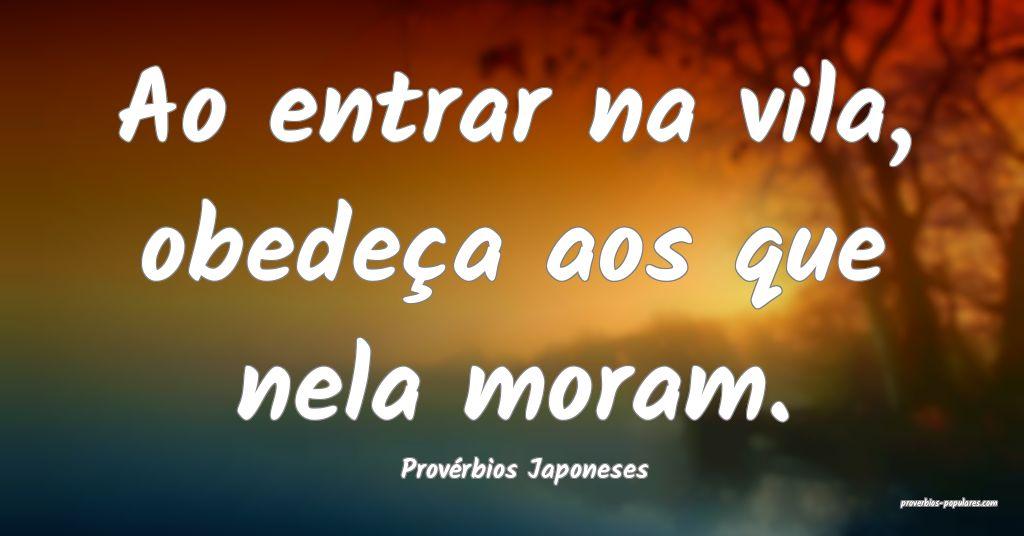 Provérbios Japoneses - Ao entrar na vila, obedeç ...