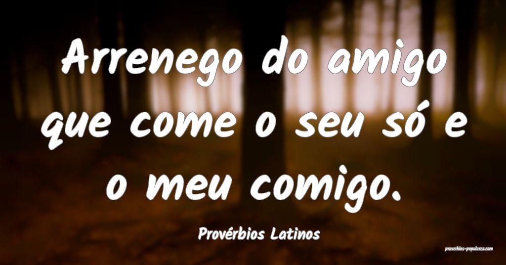 Provérbios Latinos - Arrenego do amigo que come o ...