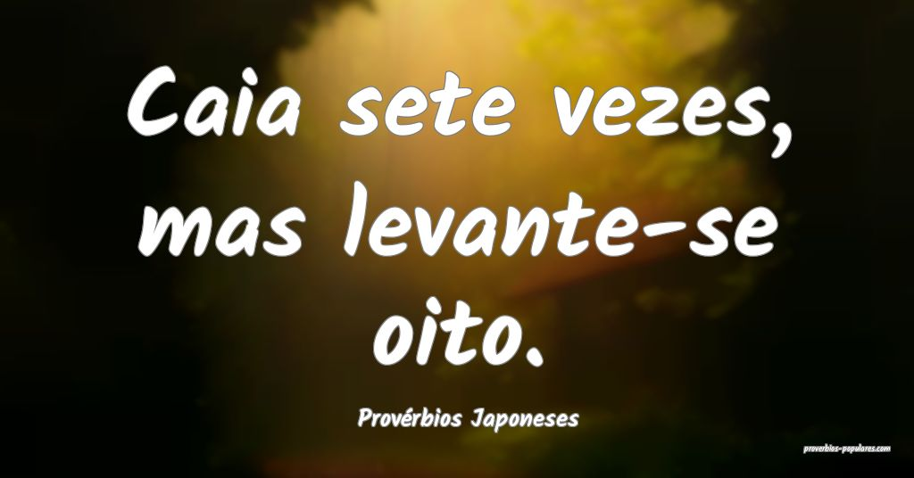 Provérbios Japoneses - Caia sete vezes, mas levan ...