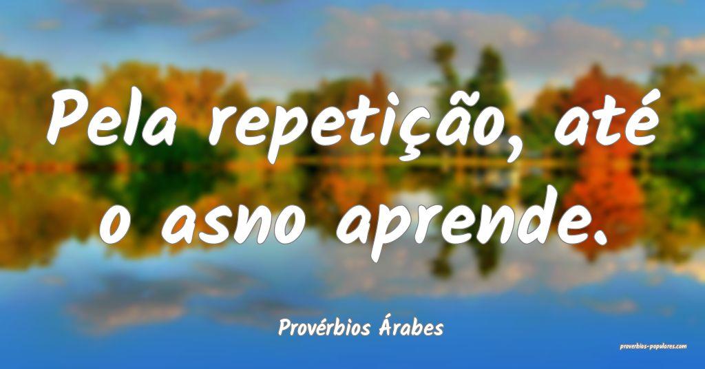 Provérbios Árabes - Pela repetição, até o asn ...