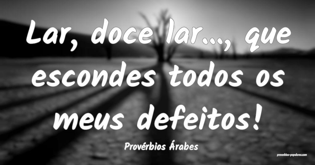 Provérbios Árabes - Lar, doce lar..., que escond ...