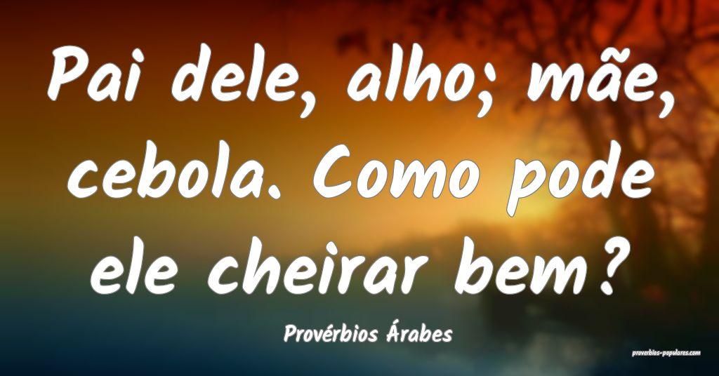 Provérbios Árabes - Pai dele, alho; mãe, cebola ...