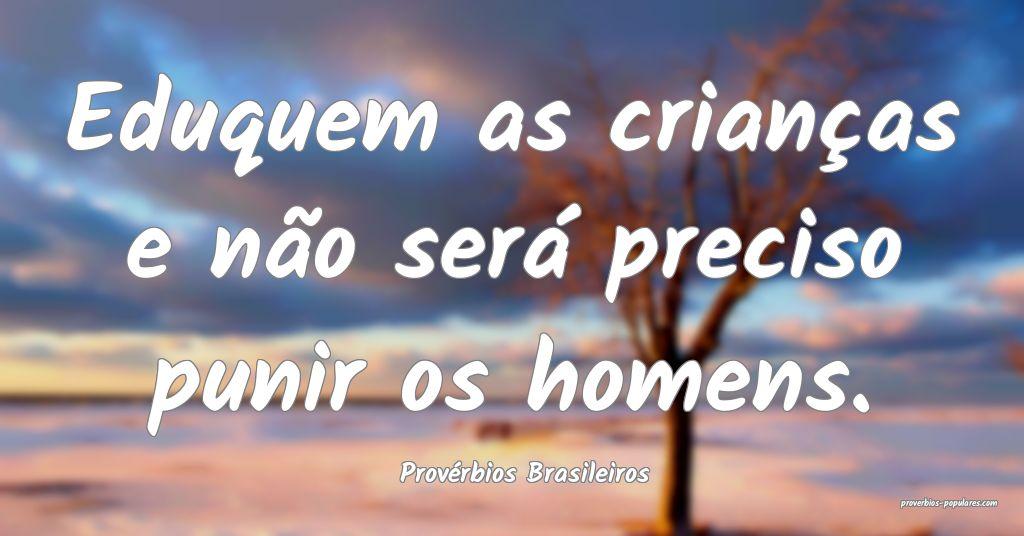 Provérbios Brasileiros - Eduquem as crianças e n ...