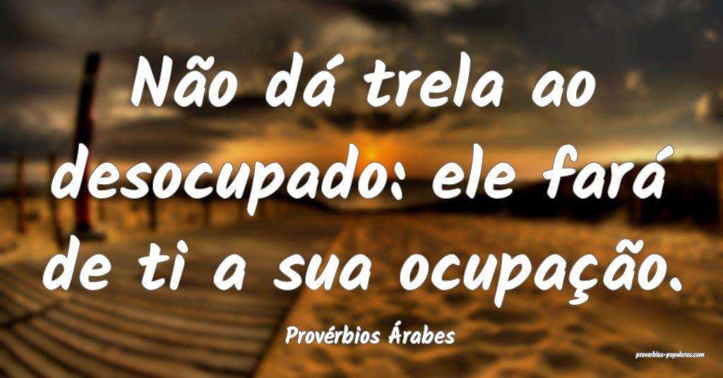 Provérbios Árabes - Não dá trela ao desocupado ...