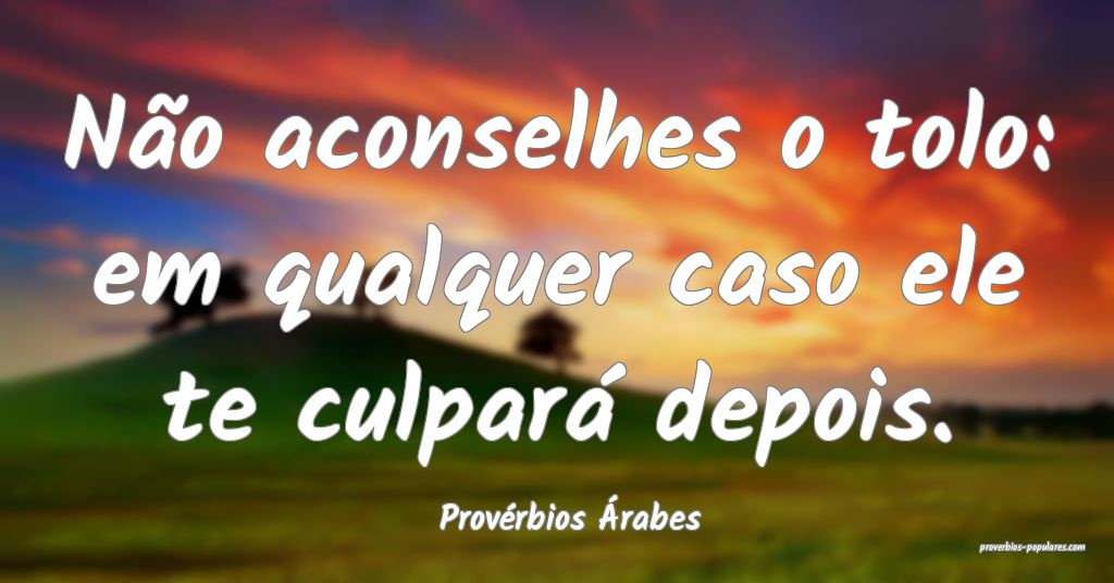 Provérbios Árabes - Não aconselhes o tolo: em q ...