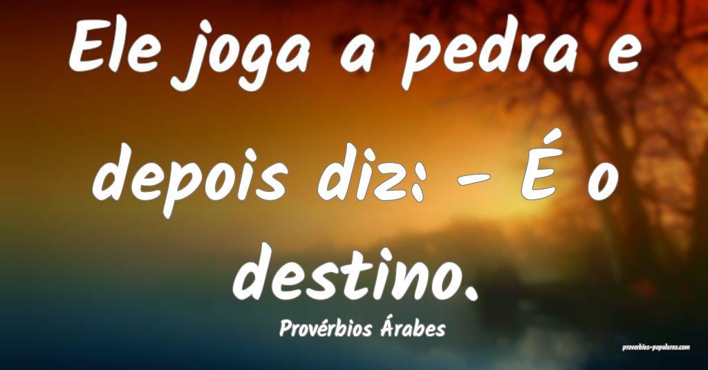 Provérbios Árabes - Ele joga a pedra e depois di ...