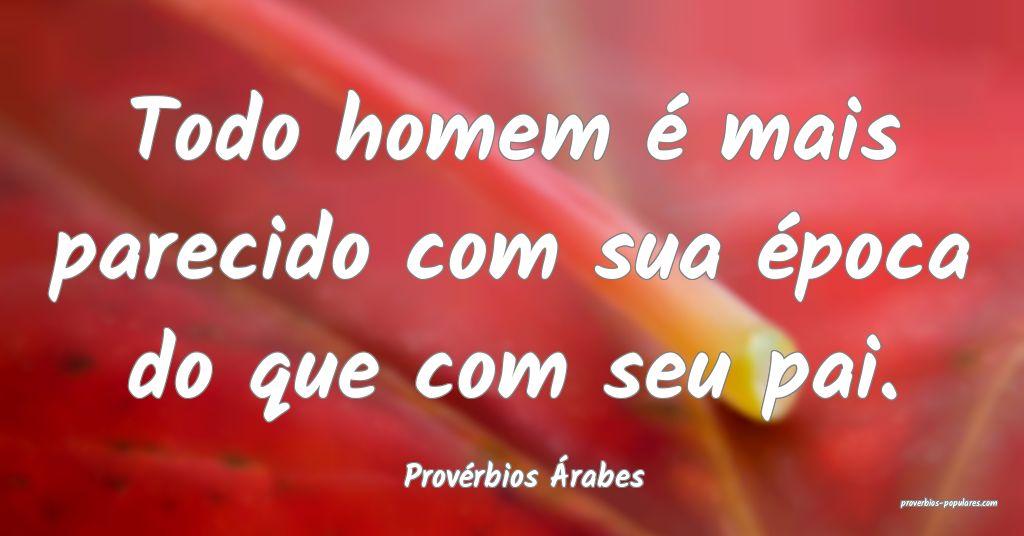 Provérbios Árabes - Todo homem é mais parecido  ...