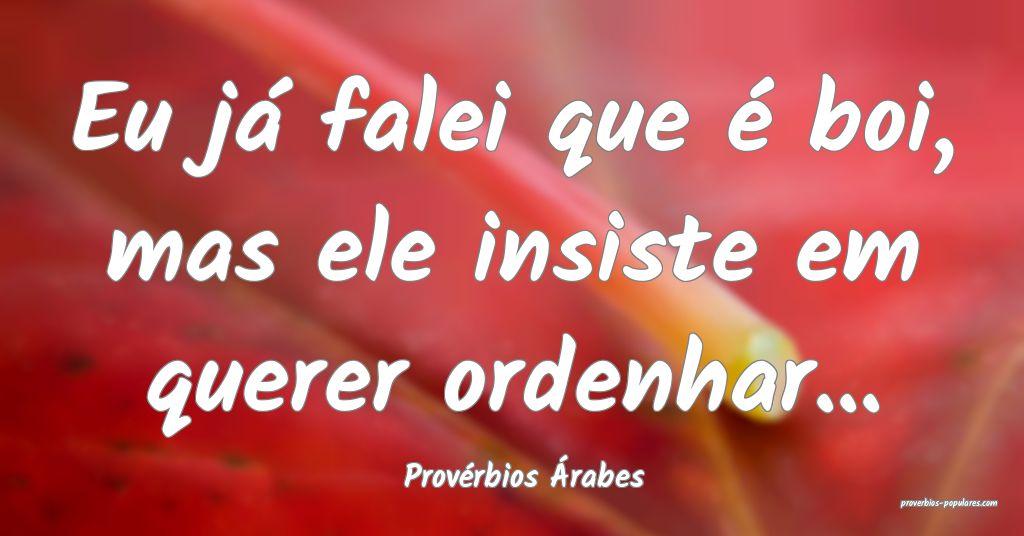 Provérbios Árabes - Eu já falei que é boi, mas ...