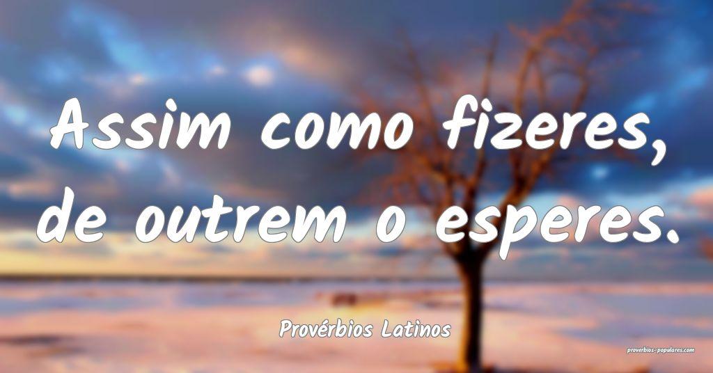 Provérbios Latinos - Assim como fizeres, de outre ...