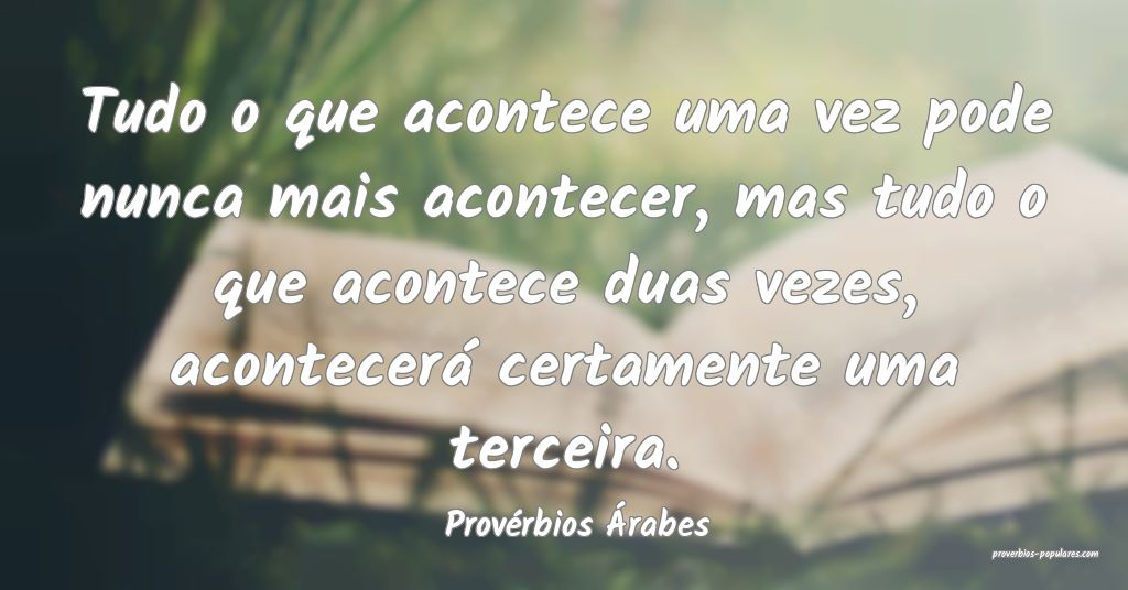 Provérbios Árabes - Tudo o que acontece uma vez  ...