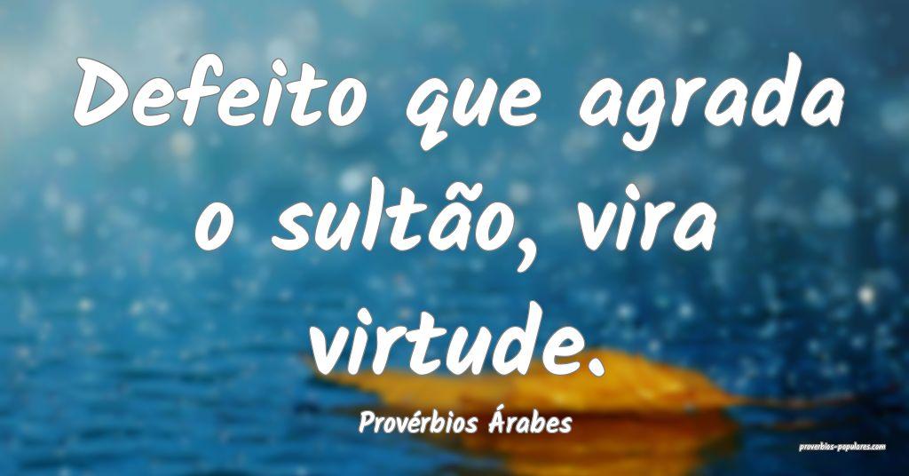 Provérbios Árabes - Defeito que agrada o sultão ...