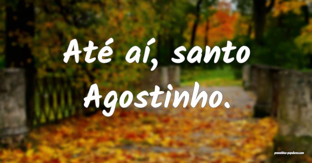 Até aí, santo Agostinho.  ...