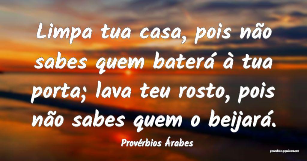 Provérbios Árabes - Limpa tua casa, pois não sa ...