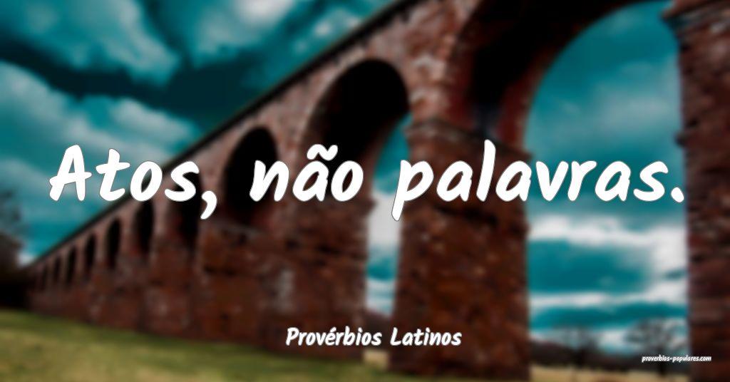Provérbios Latinos - Atos, não palavras.  ...