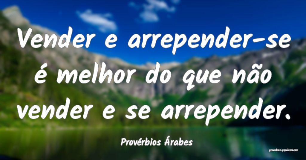 Provérbios Árabes - Vender e arrepender-se é me ...