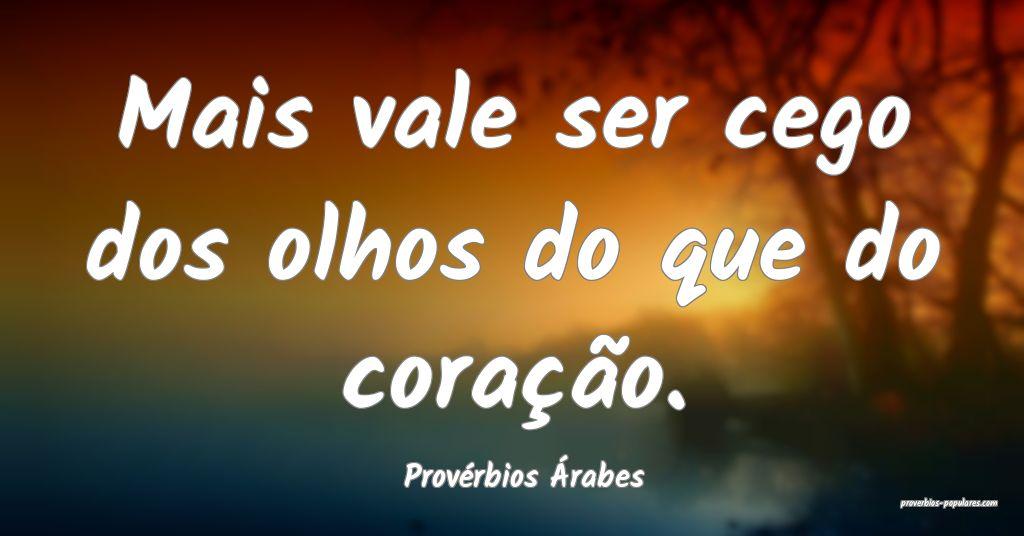 Provérbios Árabes - Mais vale ser cego dos olhos ...
