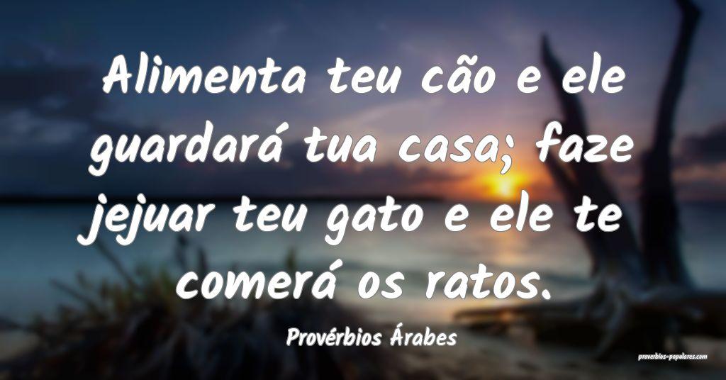Provérbios Árabes - Alimenta teu cão e ele guar ...