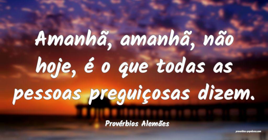 Provérbios Alemães - Amanhã, amanhã, não hoje ...