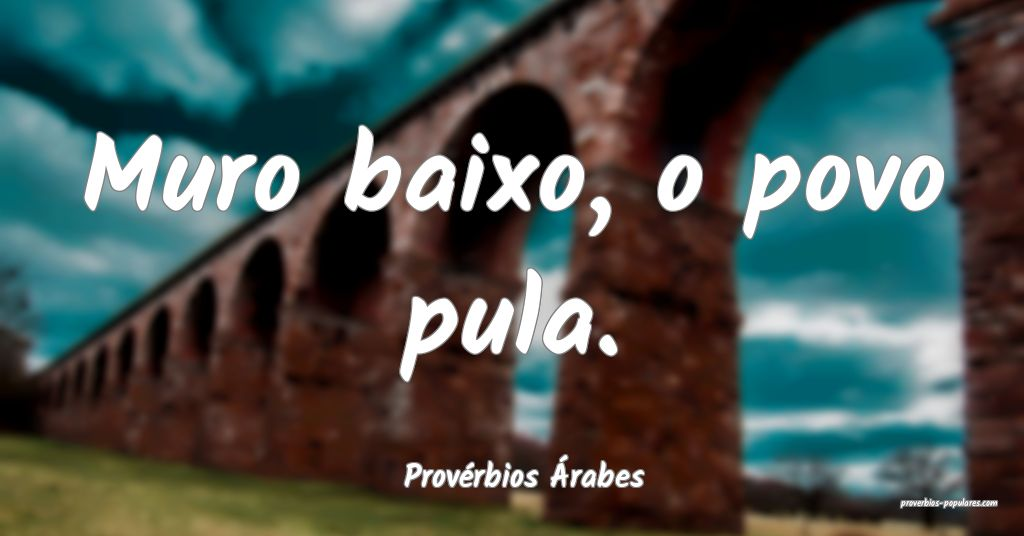 Provérbios Árabes - Muro baixo, o povo pula.  ...