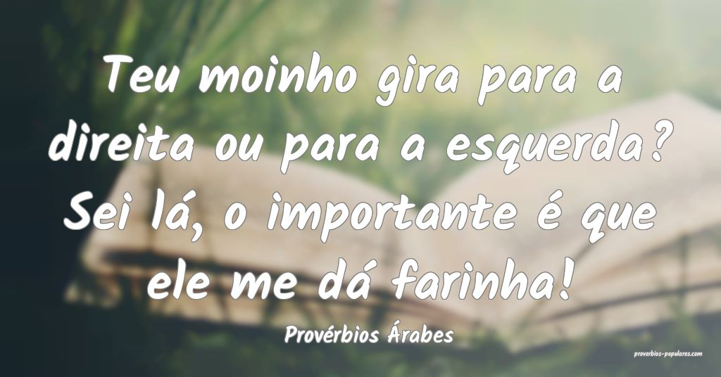 Provérbios Árabes - Teu moinho gira para a direi ...