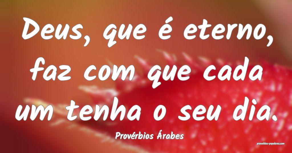 Provérbios Árabes - Deus, que é eterno, faz com ...