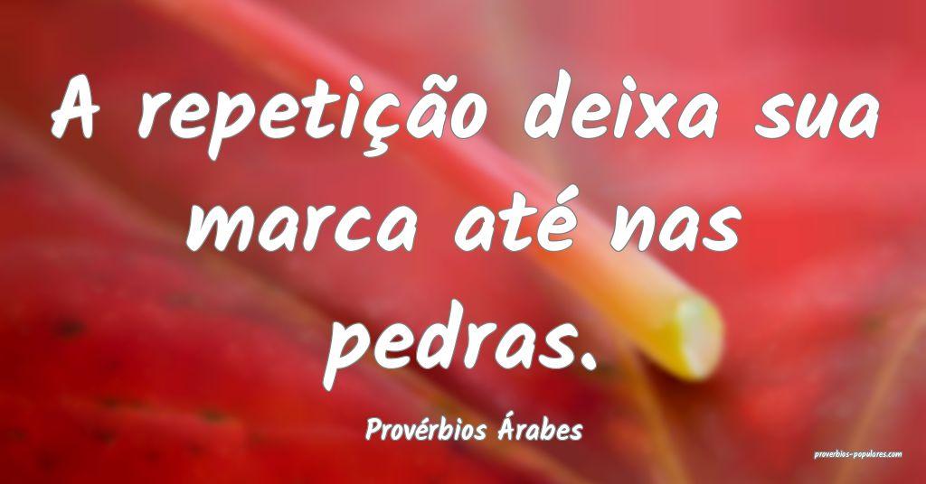 Provérbios Árabes - A repetição deixa sua marc ...