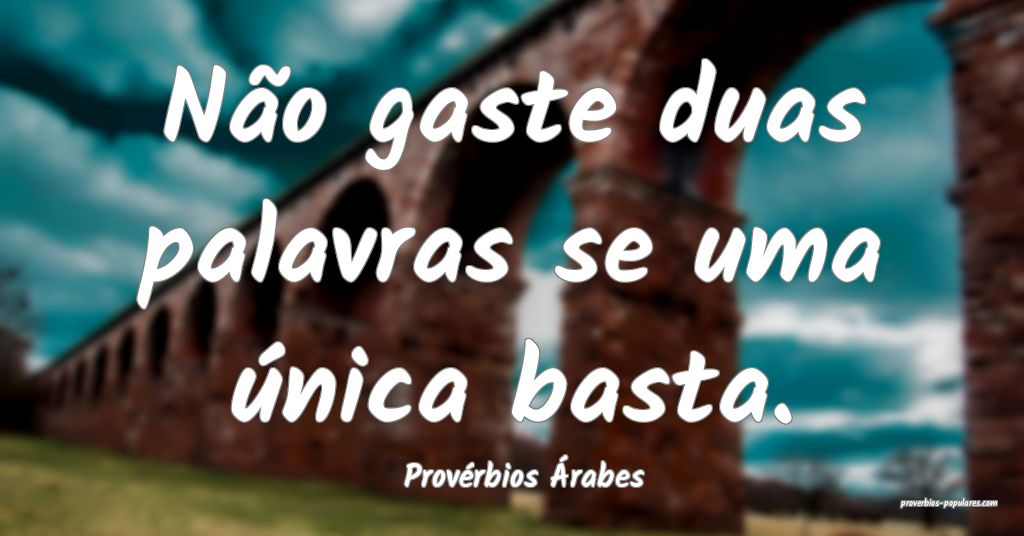 Provérbios Árabes - Não gaste duas palavras se  ...