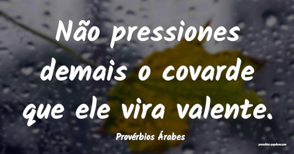 Provérbios Árabes - Não pressiones demais o cov ...