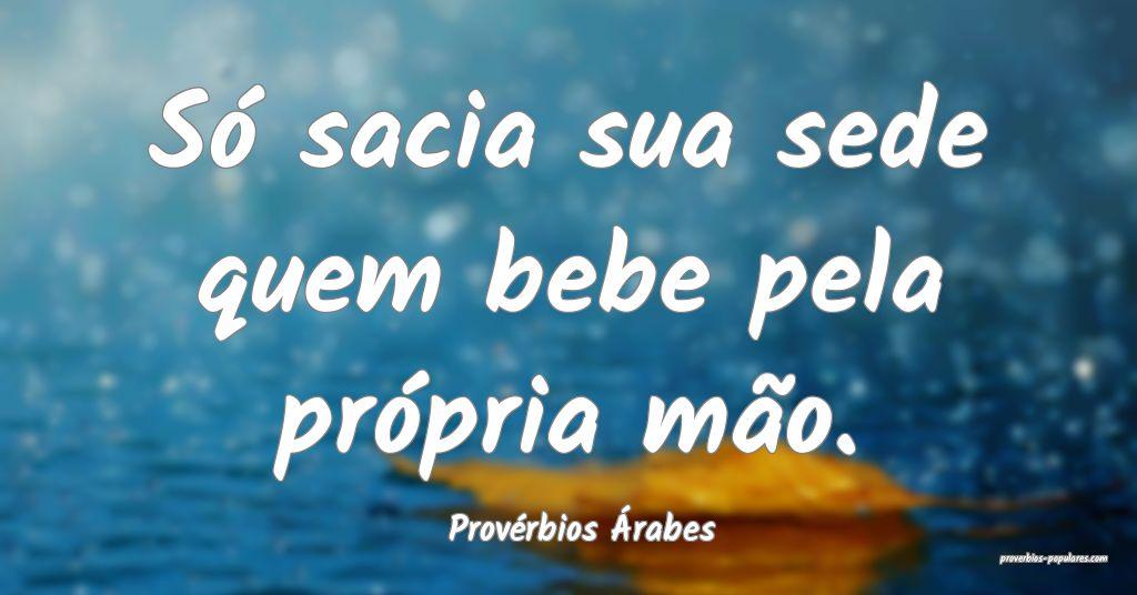 Provérbios Árabes - Só sacia sua sede quem bebe ...