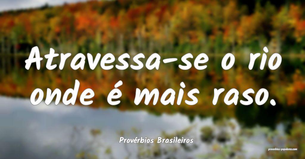 Provérbios Brasileiros - Atravessa-se o rio onde  ...