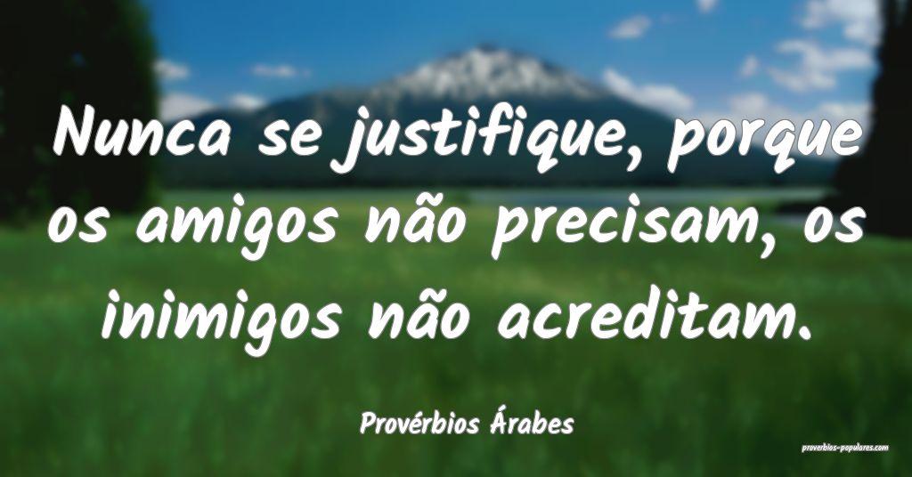 Provérbios Árabes - Nunca se justifique, porque  ...