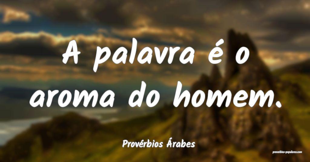 Provérbios Árabes - A palavra é o aroma do home ...
