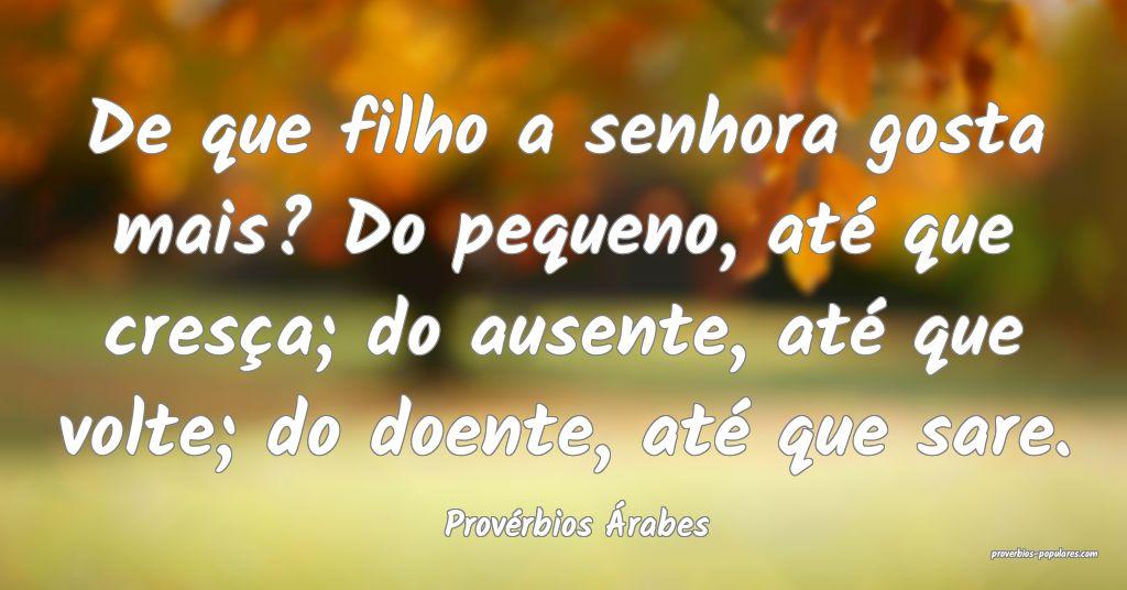 Provérbios Árabes - De que filho a senhora gosta ...