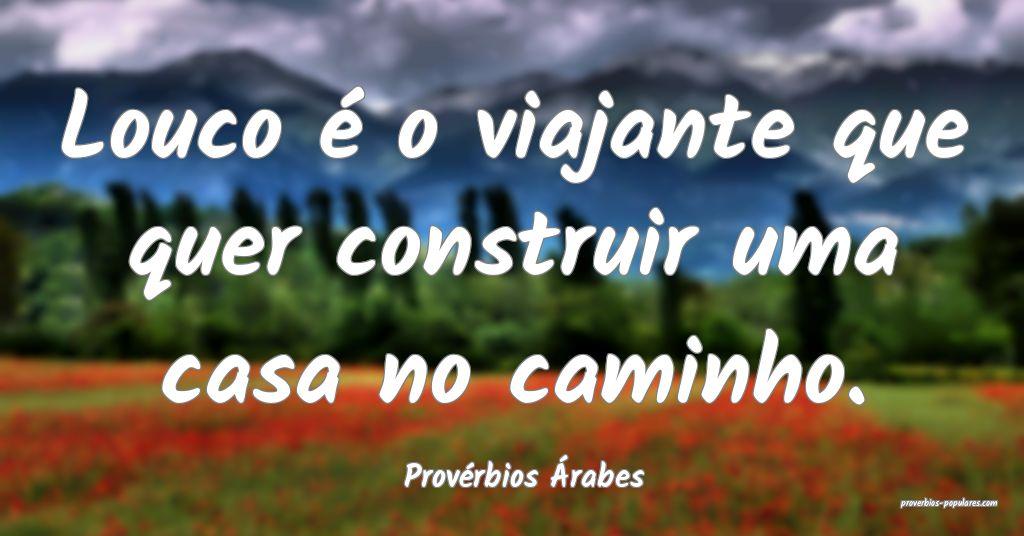 Provérbios Árabes - Louco é o viajante que quer ...