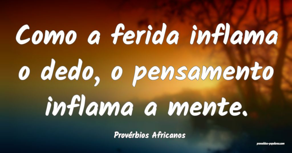 Provérbios Africanos - Como a ferida inflama o de ...