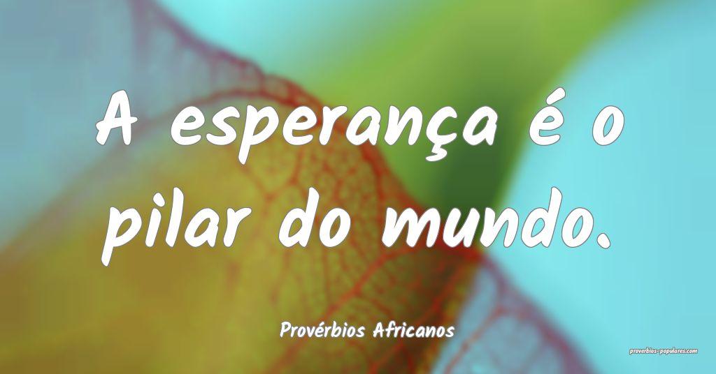 Provérbios Africanos - A esperança é o pilar do ...