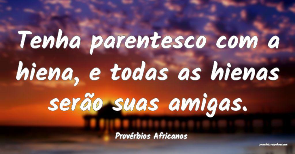 Provérbios Africanos - Tenha parentesco com a hie ...