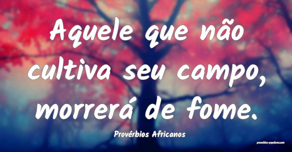 Provérbios Africanos - Aquele que não cultiva se ...