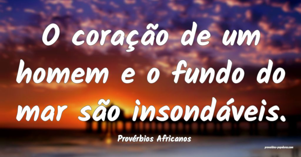 Provérbios Africanos - O coração de um homem e  ...